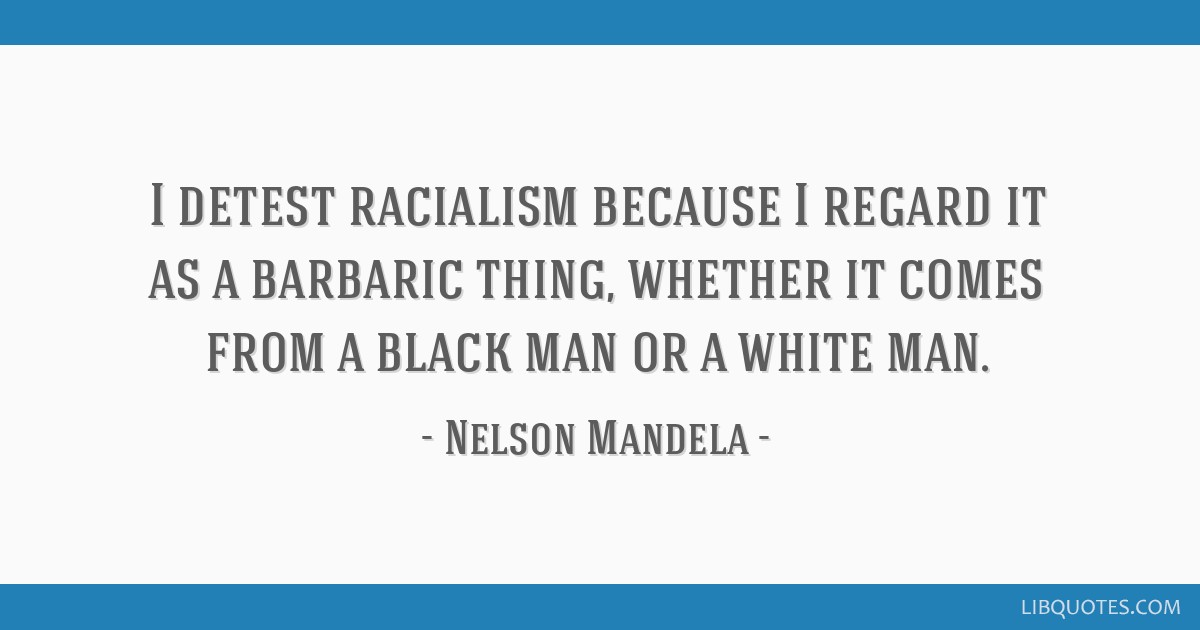 I detest racialism because I regard it as a barbaric thing, whether it comes from a black man or a white man.