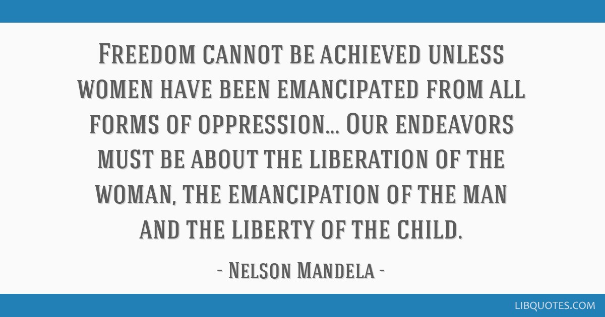 Freedom cannot be achieved unless women have been emancipated from all forms of oppression... Our endeavors must be about the liberation of the...