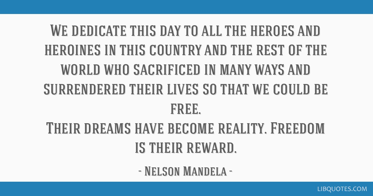 We dedicate this day to all the heroes and heroines in this country and the rest of the world who sacrificed in many ways and surrendered their lives ...