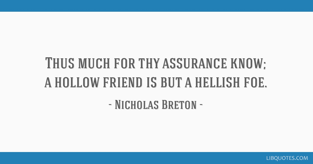 Thus much for thy assurance know; a hollow friend is but a hellish foe.