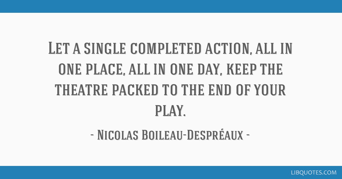 Let a single completed action, all in one place, all in one day, keep the theatre packed to the end of your play.