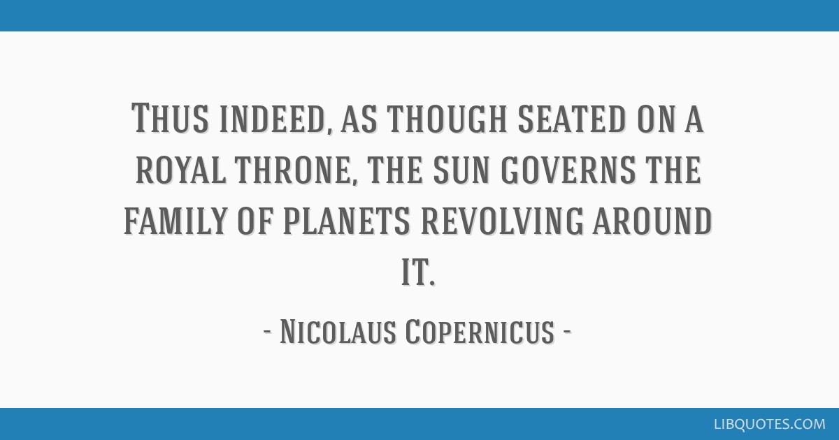 Thus indeed, as though seated on a royal throne, the sun governs the family of planets revolving around it.