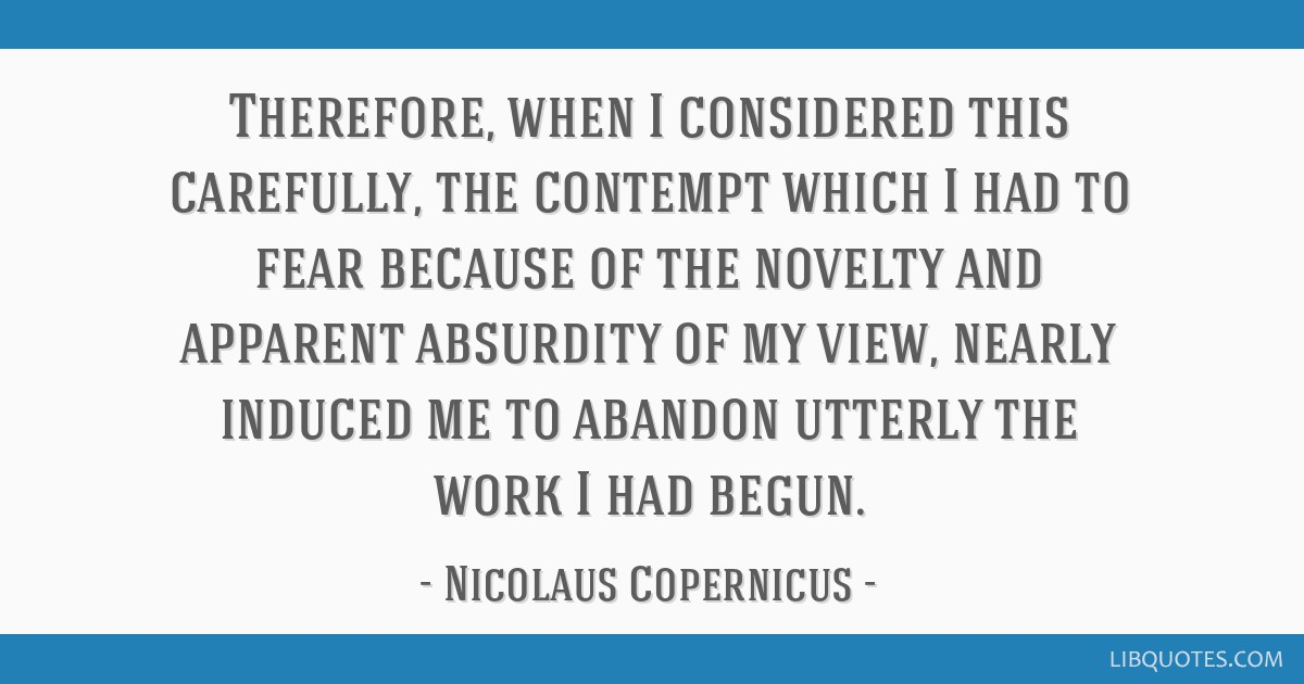 Therefore, when I considered this carefully, the contempt which I had to fear because of the novelty and apparent absurdity of my view, nearly...