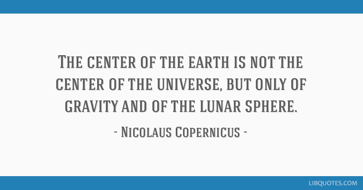 The center of the earth is not the center of the universe, but only of gravity and of the lunar sphere.