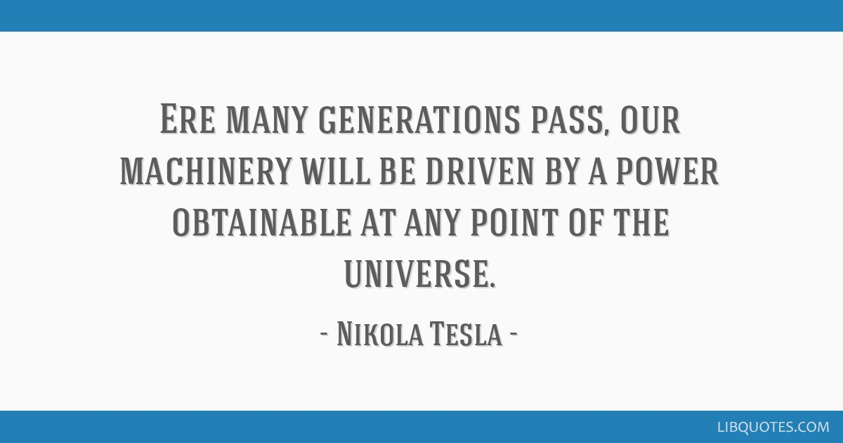 Ere many generations pass, our machinery will be driven by a power obtainable at any point of the universe.