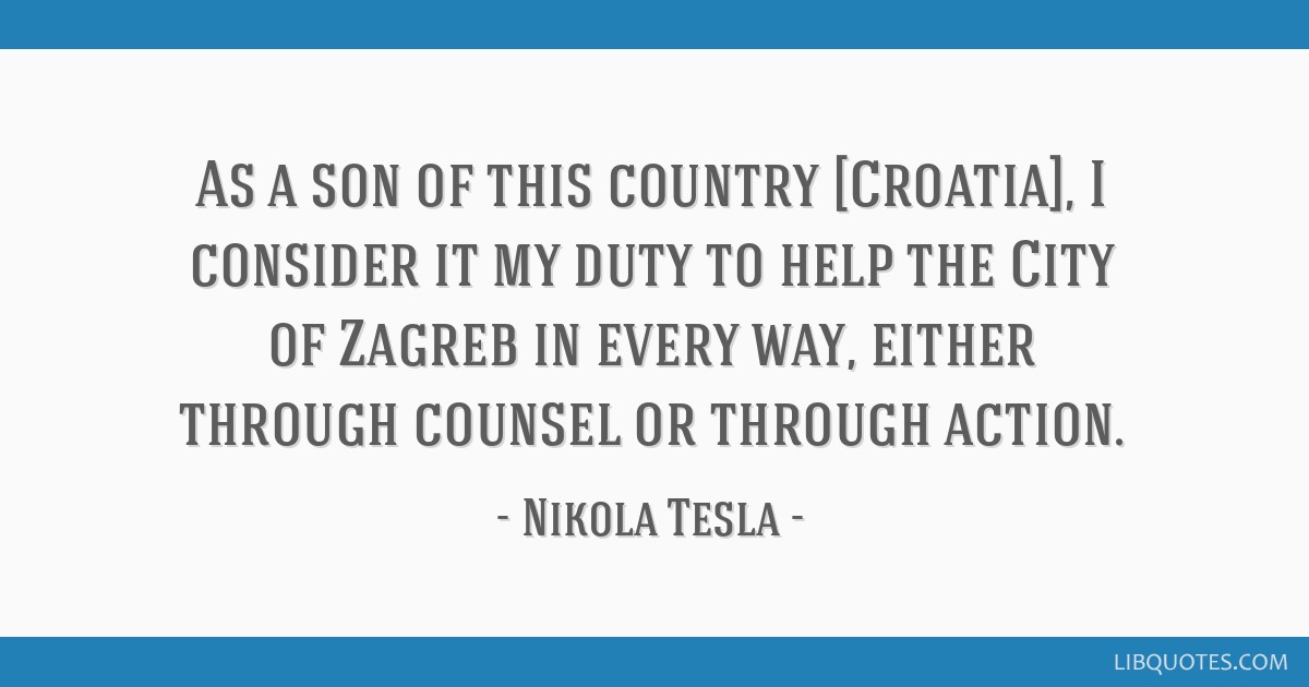 As a son of this country [Croatia], I consider it my duty to help the City of Zagreb in every way, either through counsel or through action.