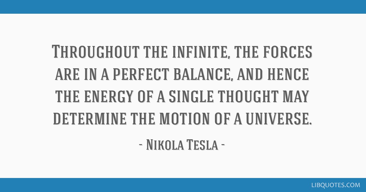 Throughout the infinite, the forces are in a perfect balance, and hence the energy of a single thought may determine the motion of a universe.