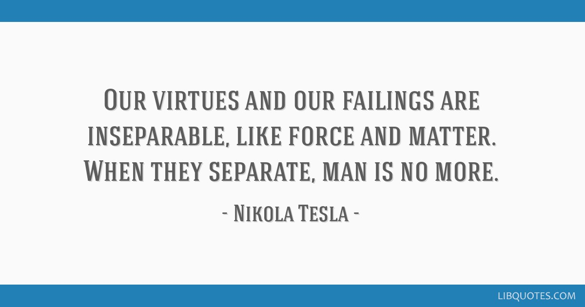Our virtues and our failings are inseparable, like force and matter. When they separate, man is no more.