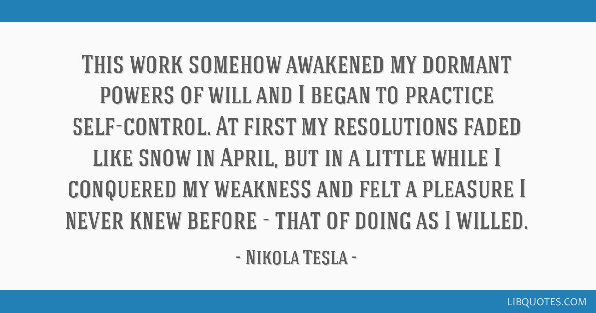 This work somehow awakened my dormant powers of will and I began to practice self-control. At first my resolutions faded like snow in April, but in a ...
