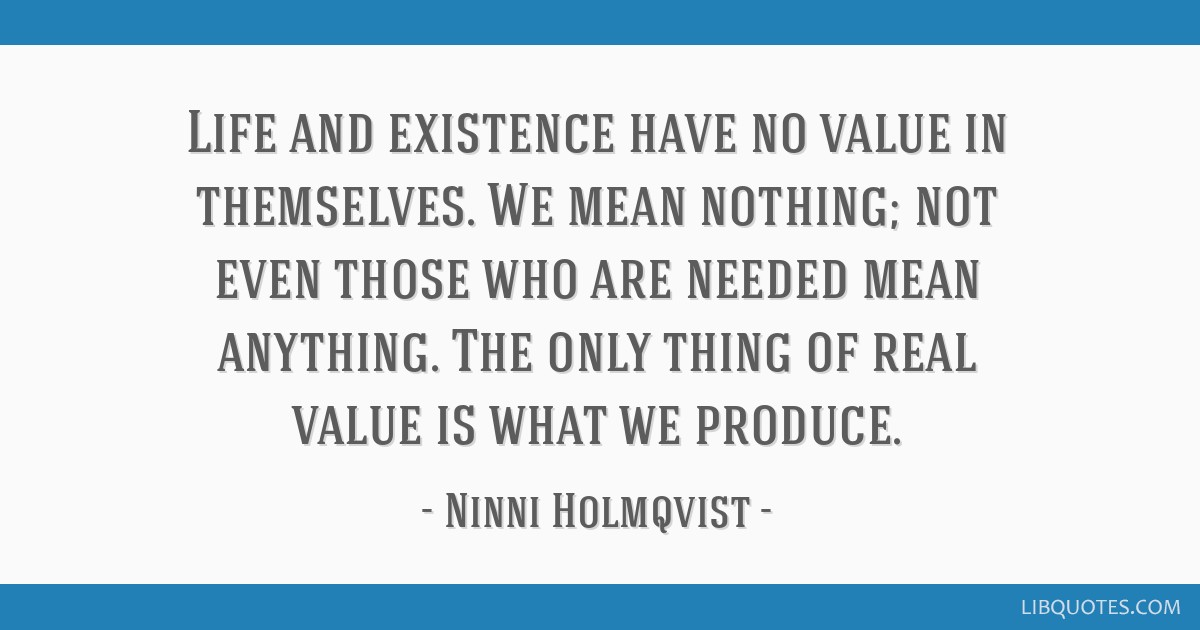 Life And Existence Have No Value In Themselves We Mean Nothing Not