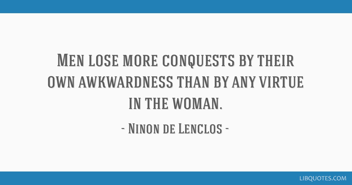 Men lose more conquests by their own awkwardness than by any virtue in the woman.