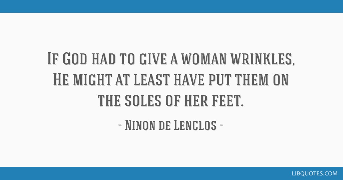 If God had to give a woman wrinkles, He might at least have put them on the soles of her feet.