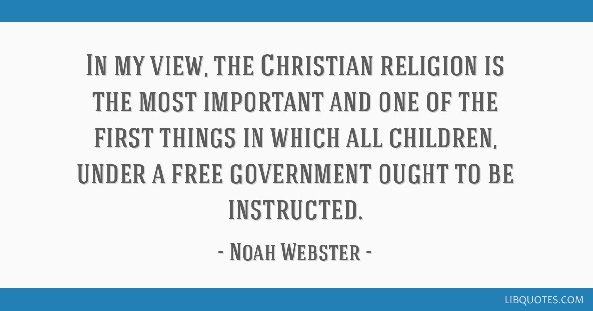 In my view, the Christian religion is the most important and one of the first things in which all children, under a free government ought to be...