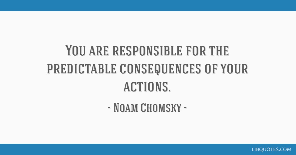 You Are Responsible For The Predictable Consequences Of Your Actions