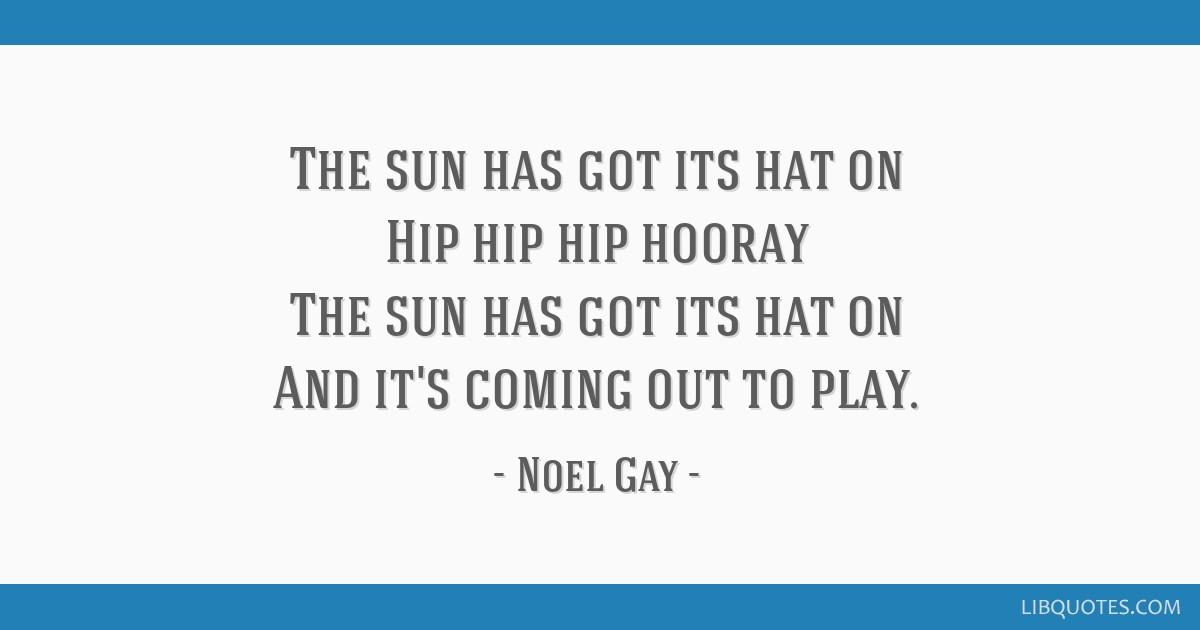 The sun has got its hat on Hip hip hip hooray The sun has got its hat on And it's coming out to play.