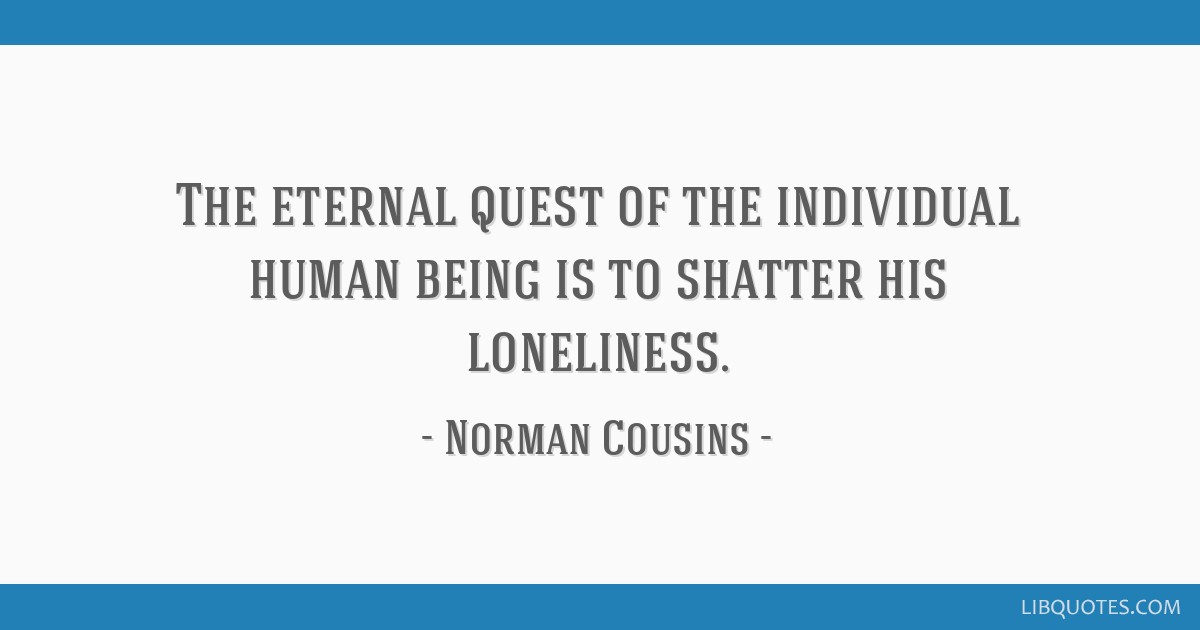 The eternal quest of the individual human being is to shatter his loneliness.