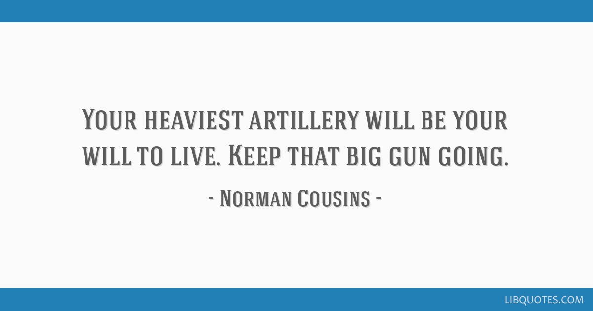 Your heaviest artillery will be your will to live. Keep that big gun ...