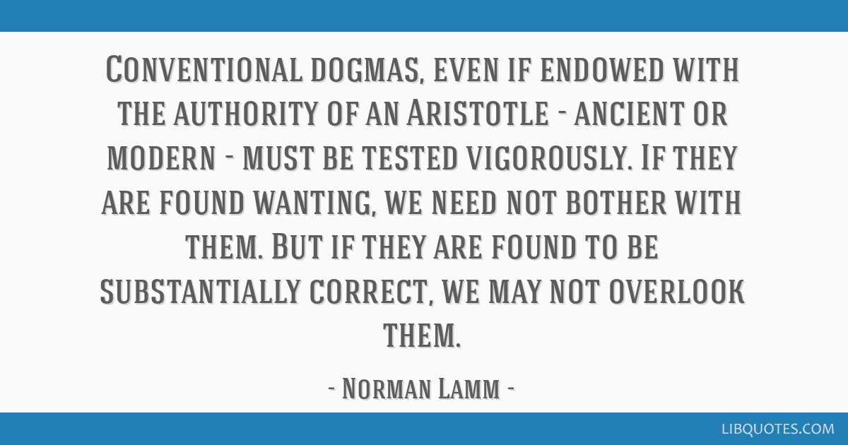 Conventional dogmas, even if endowed with the authority of an Aristotle - ancient or modern - must be tested vigorously. If they are found wanting,...