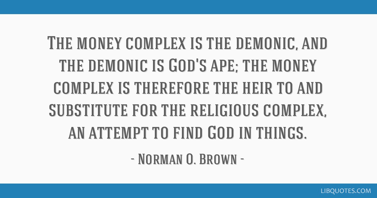 The money complex is the demonic, and the demonic is God's ape; the money complex is therefore the heir to and substitute for the religious complex,...