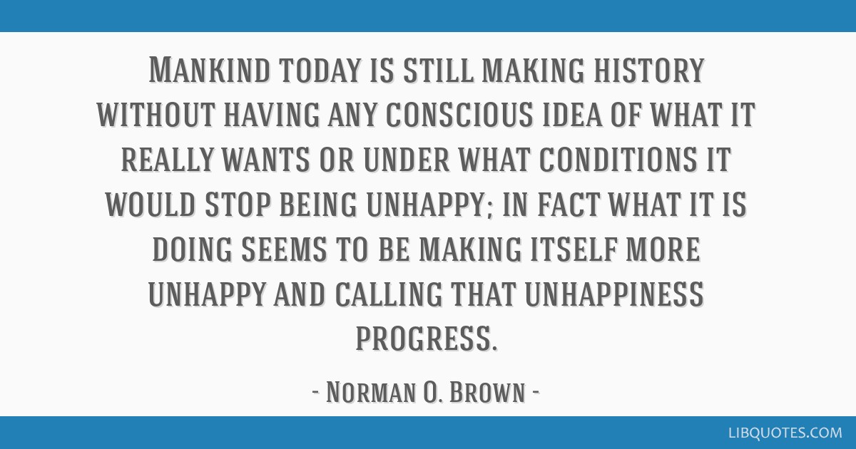 Mankind today is still making history without having any conscious idea of what it really wants or under what conditions it would stop being unhappy; ...