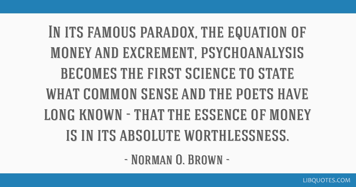 In its famous paradox, the equation of money and excrement, psychoanalysis becomes the first science to state what common sense and the poets have...
