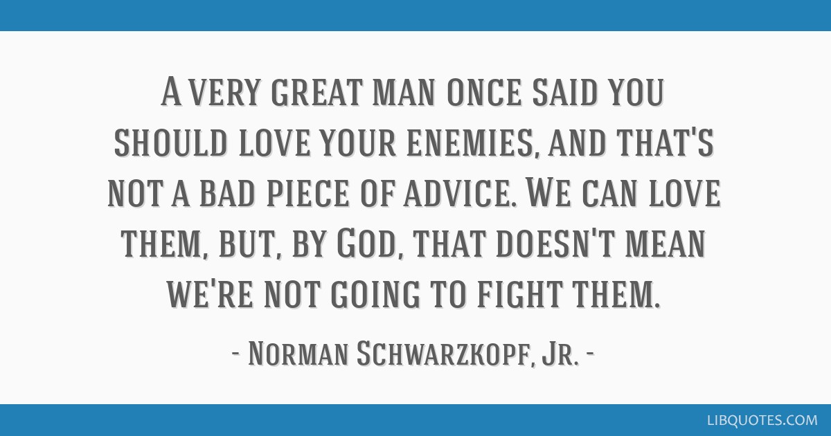 A very great man once said you should love your enemies, and that's not a bad piece of advice. We can love them, but, by God, that doesn't mean we're ...