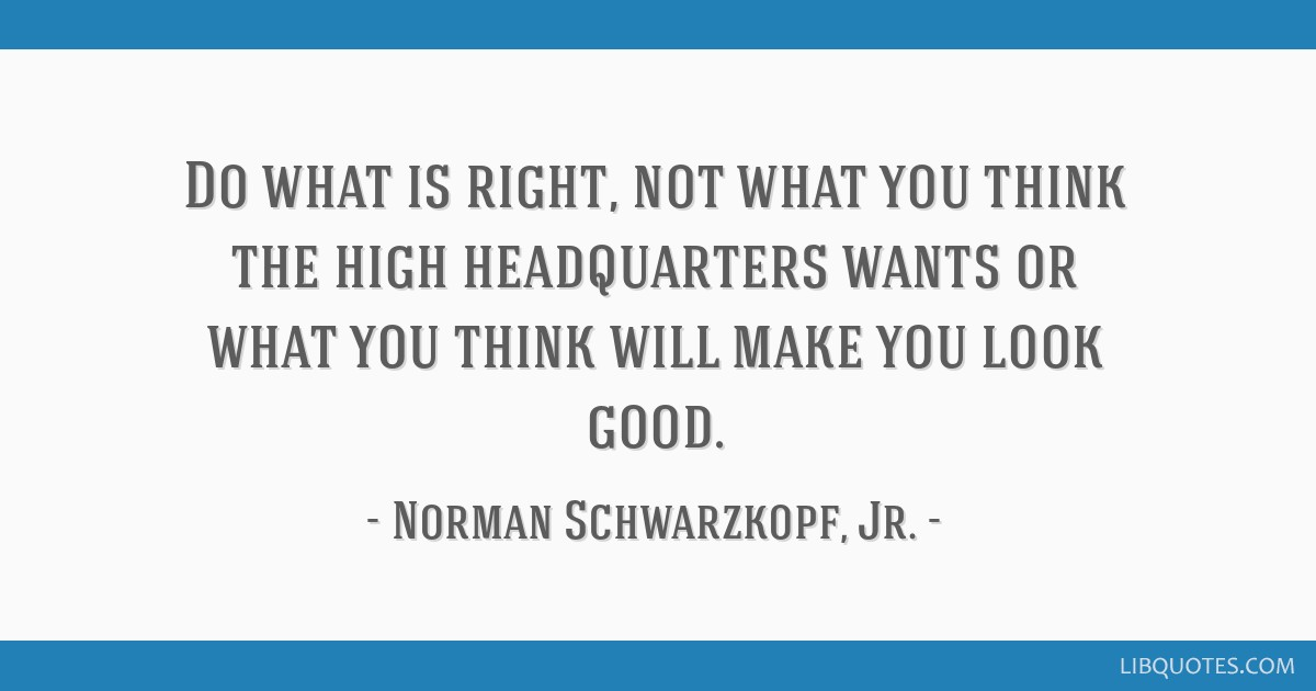 Do what is right, not what you think the high headquarters wants or what you think will make you look good.