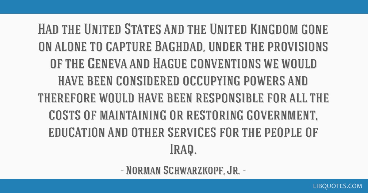 Had the United States and the United Kingdom gone on alone to capture Baghdad, under the provisions of the Geneva and Hague conventions we would have ...