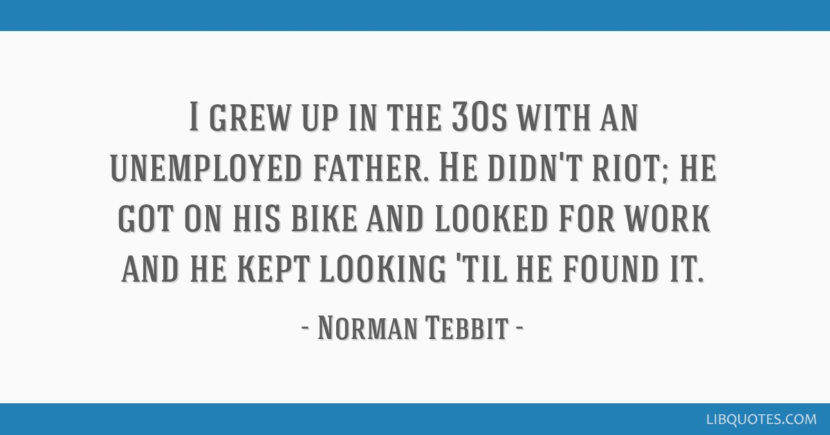 I grew up in the 30s with an unemployed father. He didn't riot; he got on his bike and looked for work and he kept looking 'til he found it.
