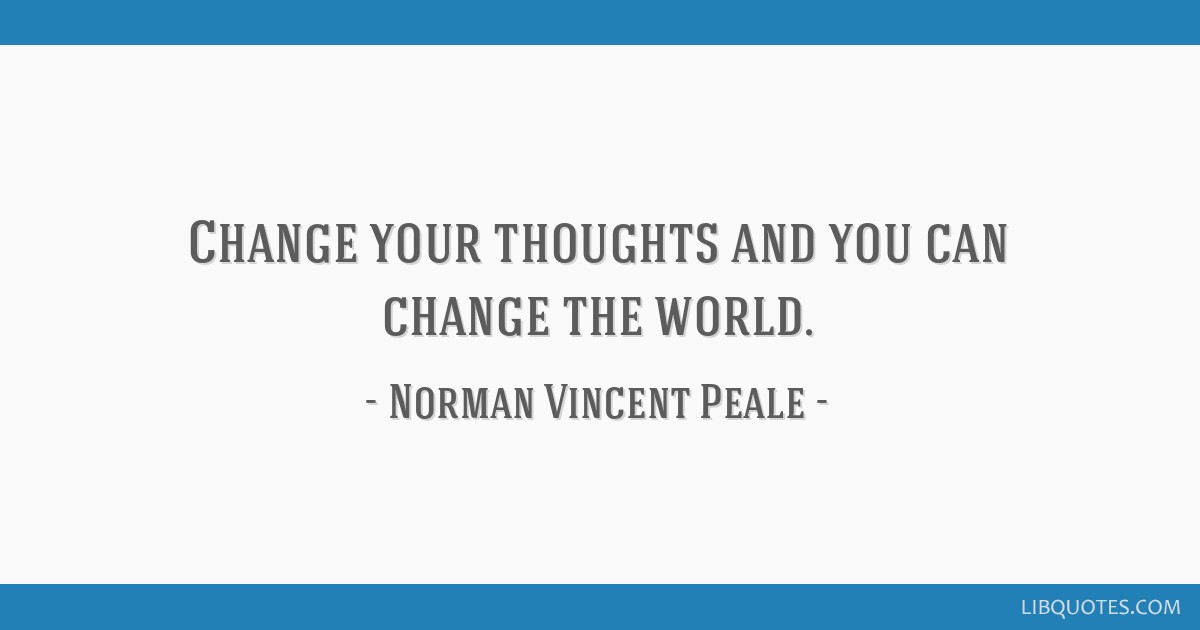 Change your thoughts and you can change the world.