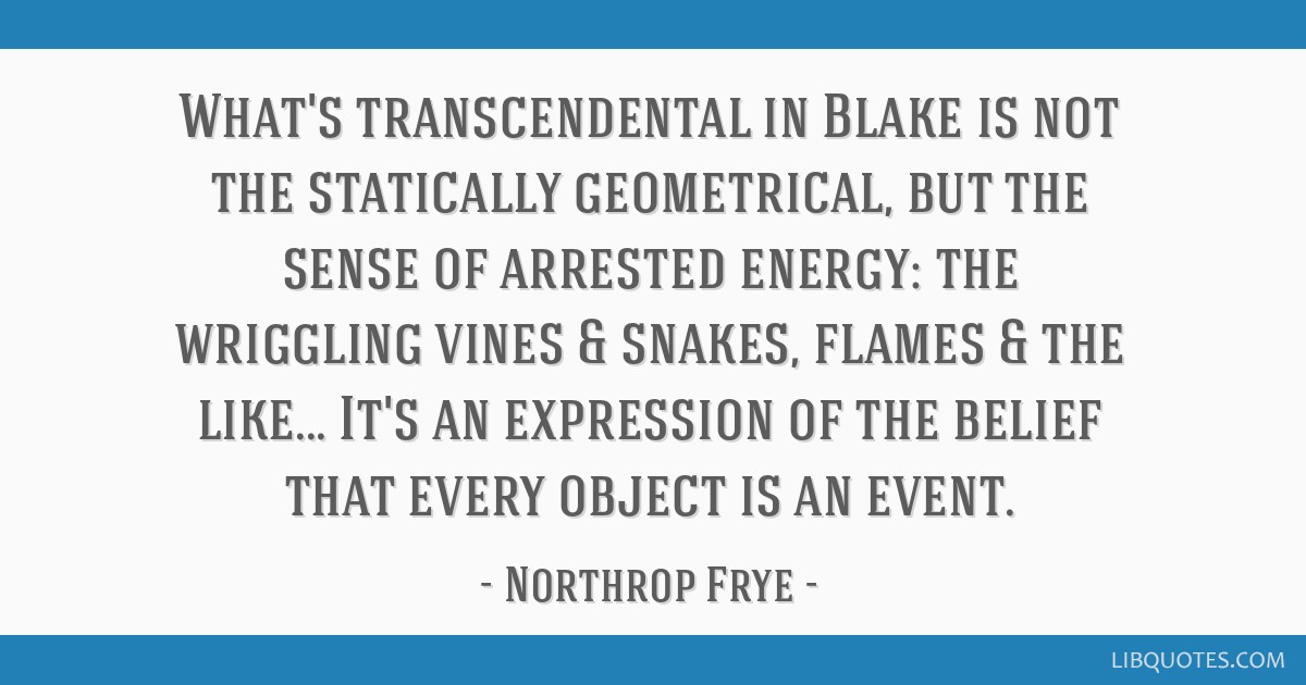 What's transcendental in Blake is not the statically geometrical, but the sense of arrested energy: the wriggling vines & snakes, flames & the...