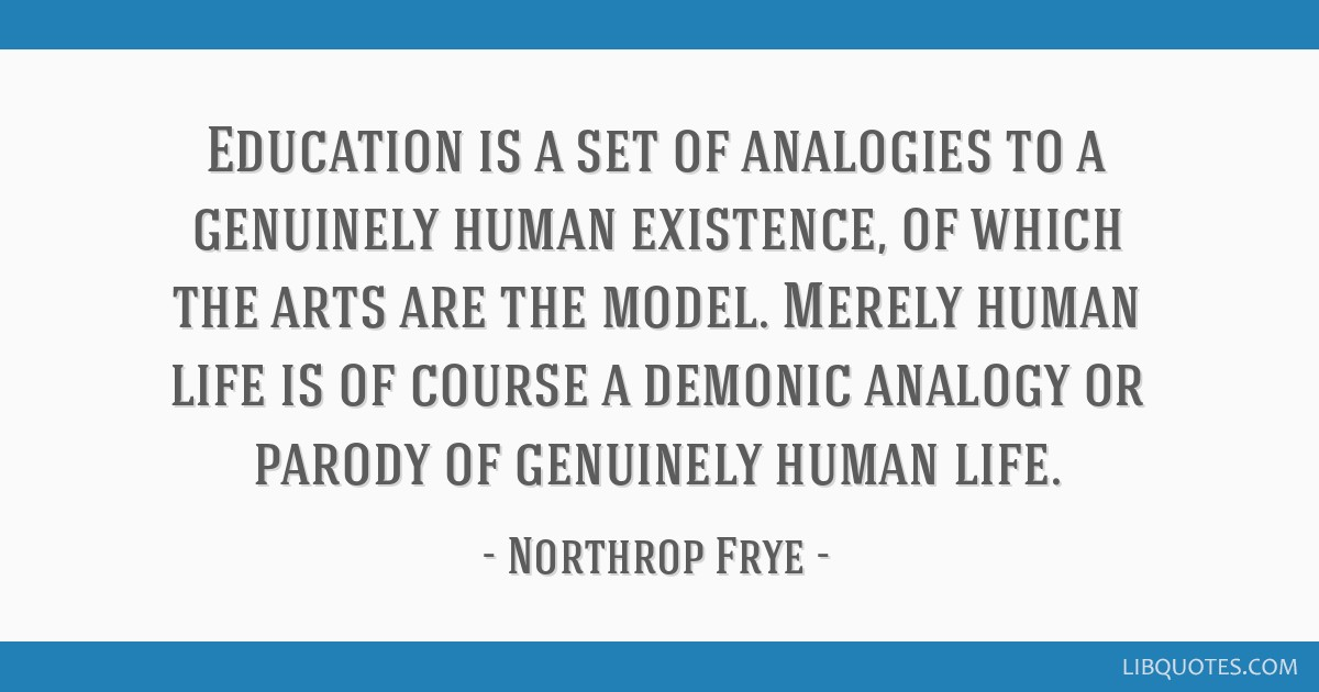 Education is a set of analogies to a genuinely human existence, of which the arts are the model. Merely human life is of course a demonic analogy or...