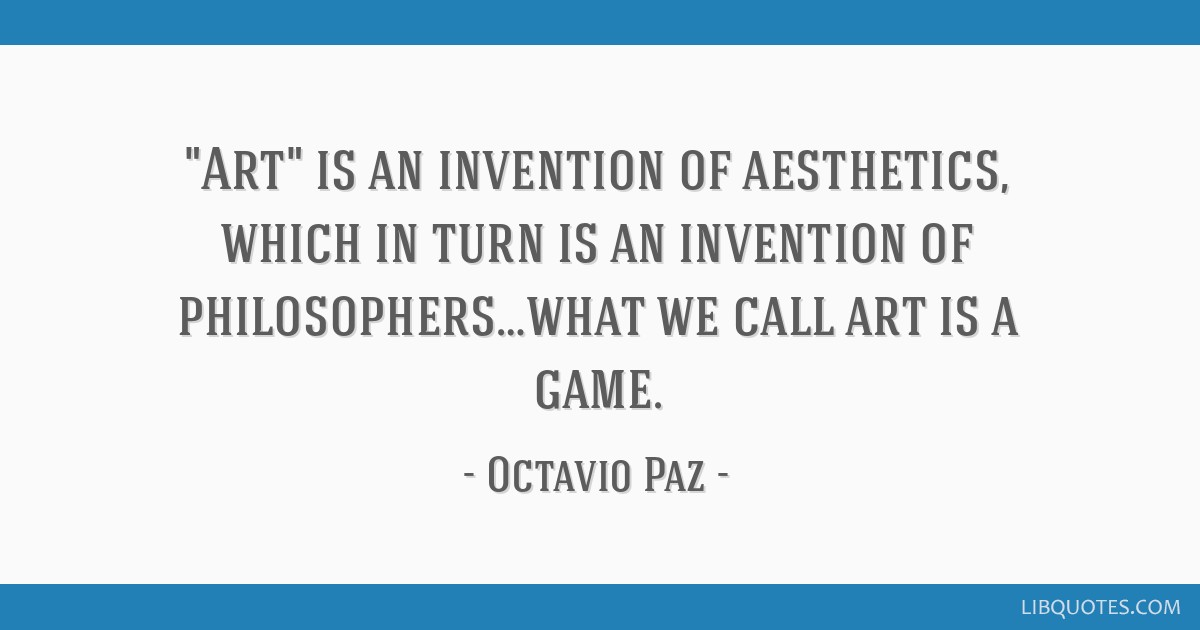 Art is an invention of aesthetics, which in turn is an invention of philosophers…what we call art is a game.