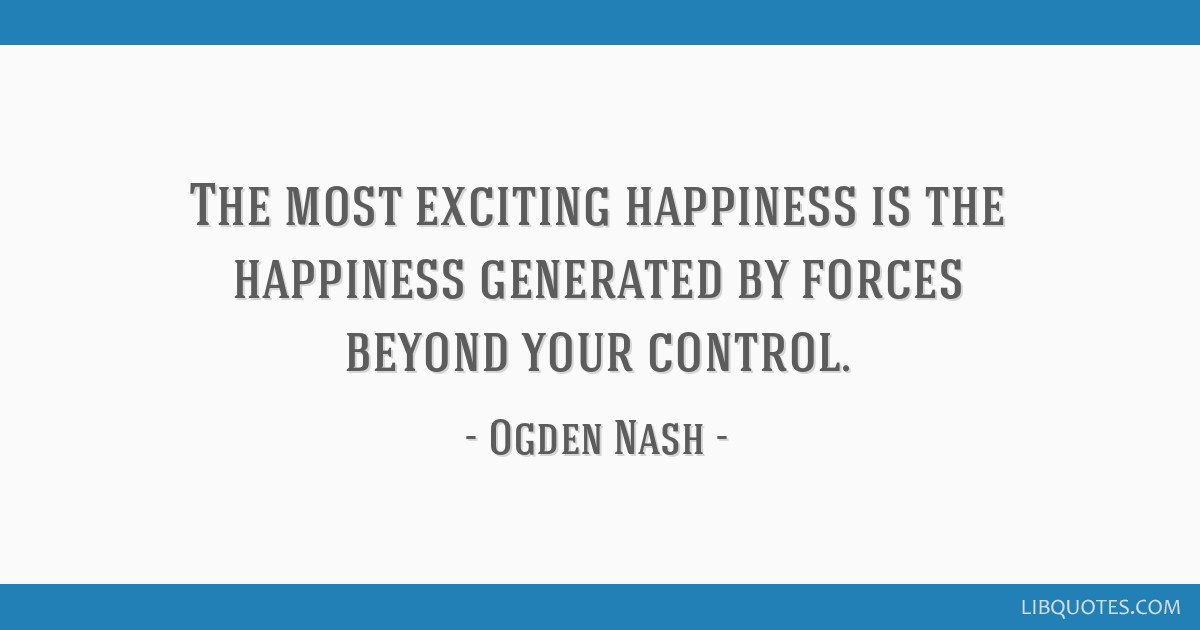 The most exciting happiness is the happiness generated by forces beyond your control.