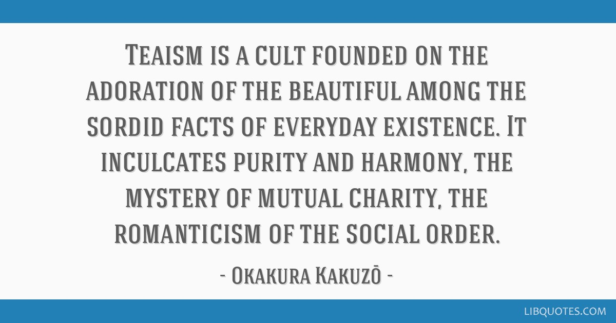 Teaism is a cult founded on the adoration of the beautiful among the sordid facts of everyday existence. It inculcates purity and harmony, the...