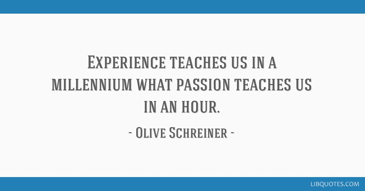 Experience teaches us in a millennium what passion teaches us in an hour.
