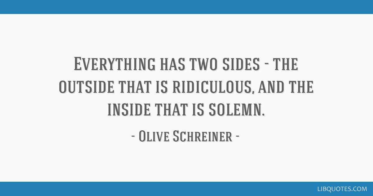 Everything has two sides - the outside that is ridiculous, and the inside that is solemn.