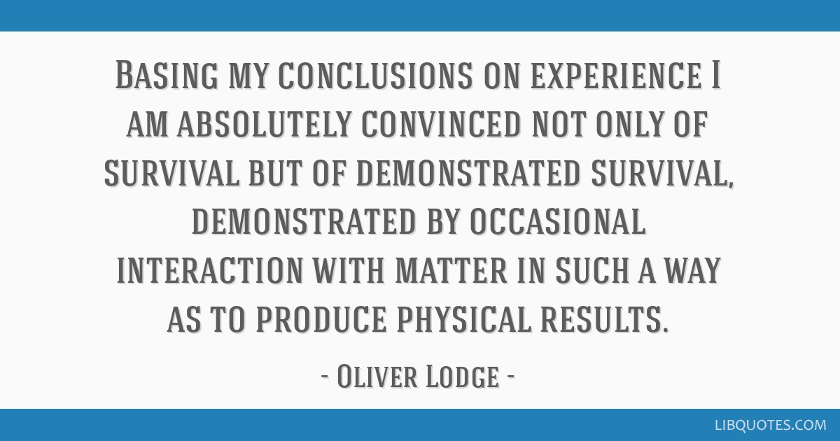 Basing my conclusions on experience I am absolutely convinced not only of survival but of demonstrated survival, demonstrated by occasional...