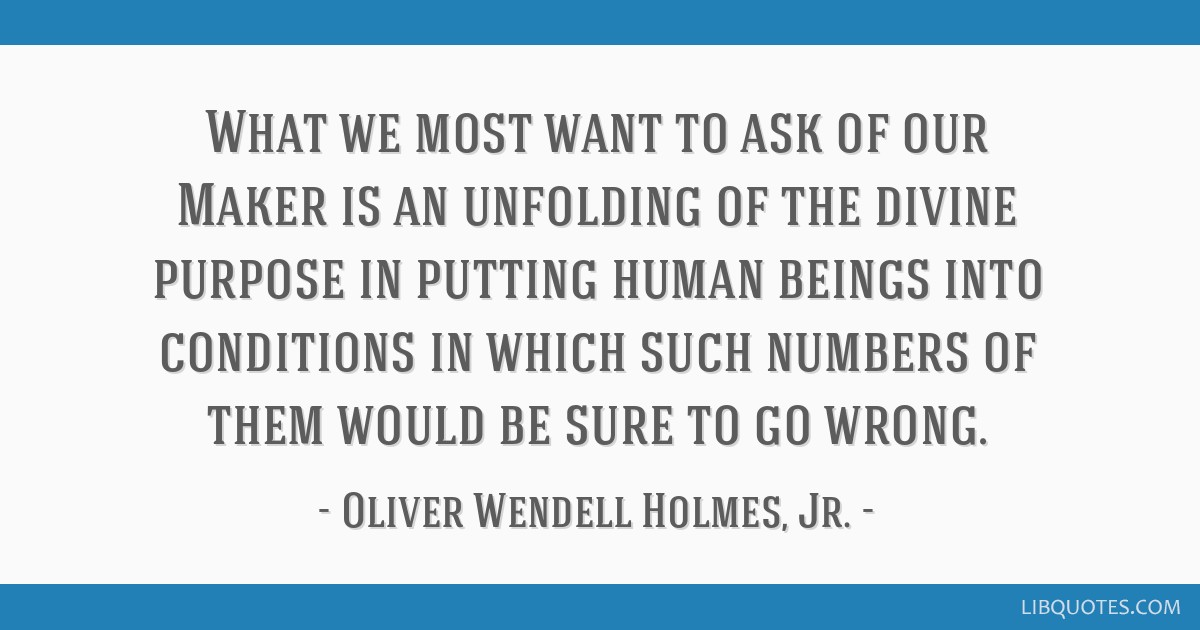 What we most want to ask of our Maker is an unfolding of the divine purpose in putting human beings into conditions in which such numbers of them...