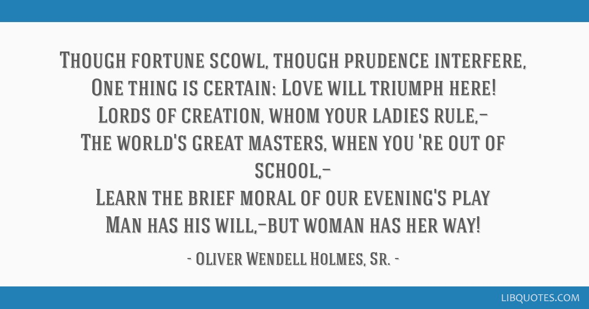 Though fortune scowl, though prudence interfere, One thing is certain: Love will triumph here! Lords of creation, whom your ladies rule,— The...