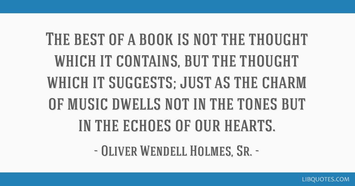 The best of a book is not the thought which it contains, but the thought which it suggests; just as the charm of music dwells not in the tones but in ...