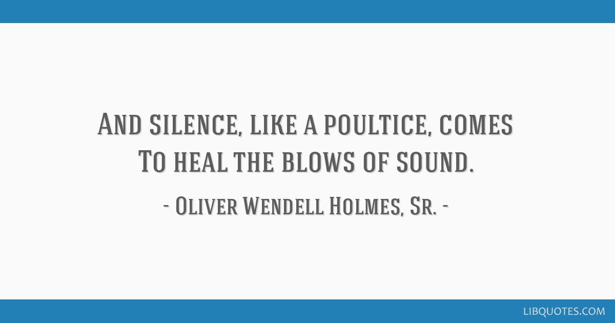 And silence, like a poultice, comes To heal the blows of sound.