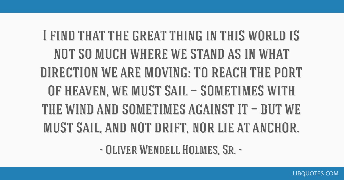 I find that the great thing in this world is not so much where we stand as in what direction we are moving: To reach the port of heaven, we must sail ...