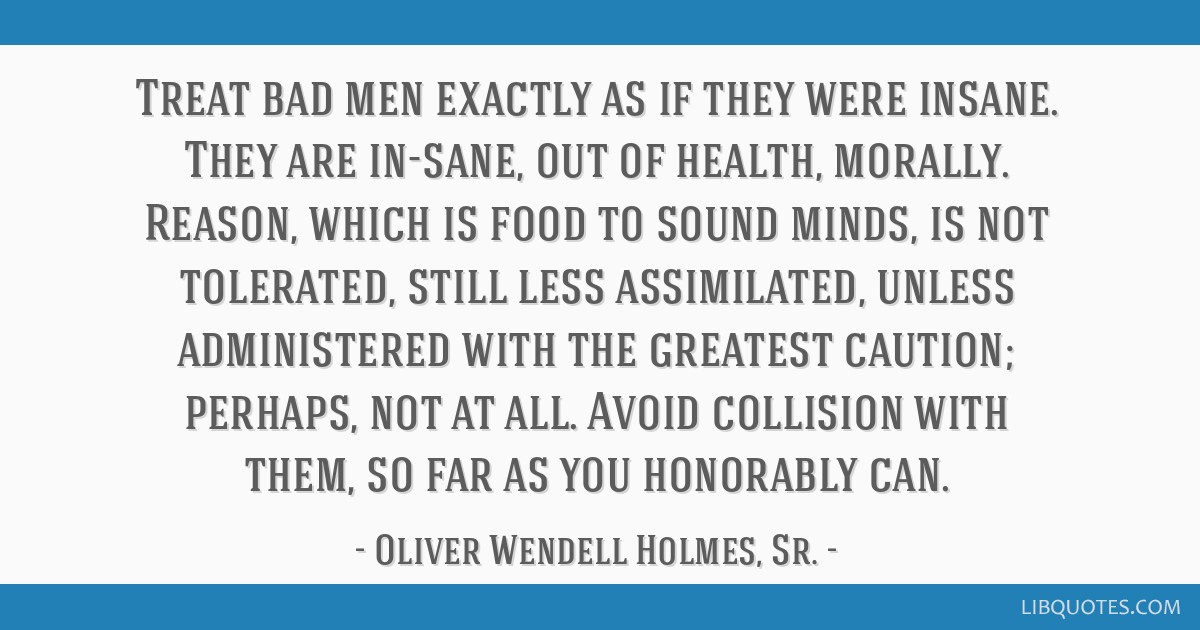 Treat bad men exactly as if they were insane. They are in-sane, out of health, morally. Reason, which is food to sound minds, is not tolerated, still ...