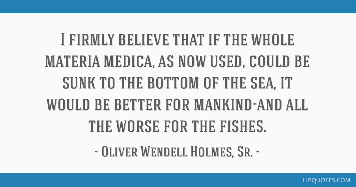I firmly believe that if the whole materia medica, as now used, could be sunk to the bottom of the sea, it would be better for mankind-and all the...
