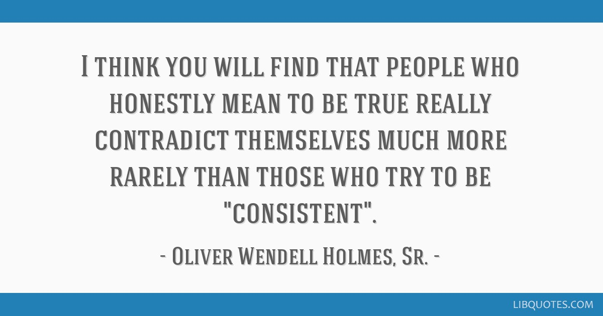 I think you will find that people who honestly mean to be true really contradict themselves much more rarely than those who try to be consistent.