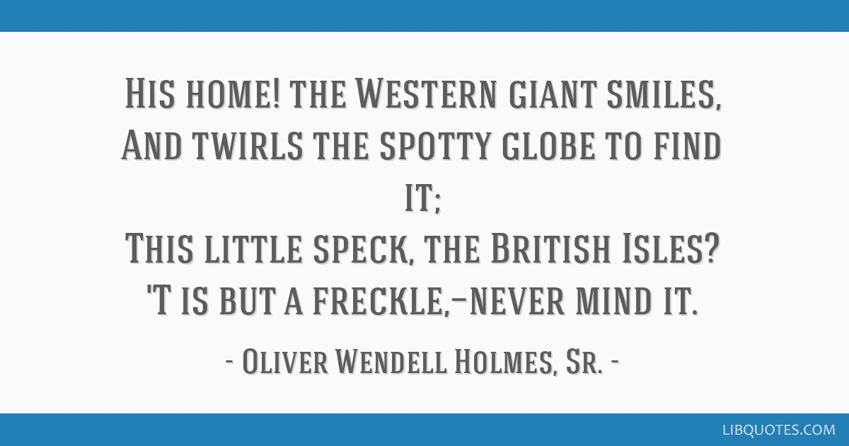 His home! the Western giant smiles, And twirls the spotty globe to find it; This little speck, the British Isles? 'T is but a freckle,—never mind...