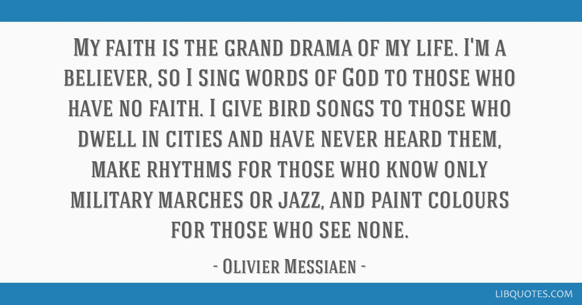 My faith is the grand drama of my life. I'm a believer, so I sing words of God to those who have no faith. I give bird songs to those who dwell in...