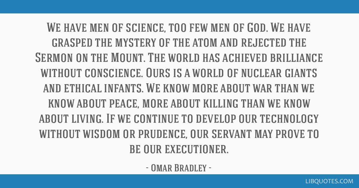 We have men of science, too few men of God. We have grasped the mystery of the atom and rejected the Sermon on the Mount. The world has achieved...