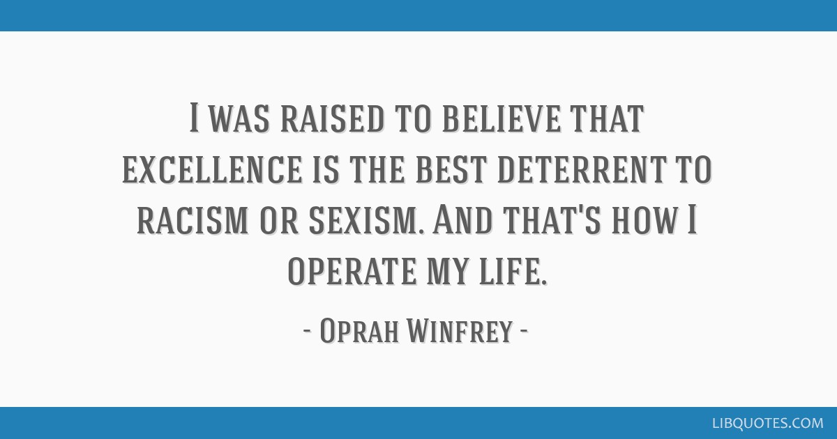 I was raised to believe that excellence is the best deterrent to racism or sexism. And that's how I operate my life.